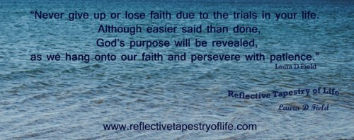 """Never give up or lose faith due to the trials in your life.  Although easier said than done, God's purpose will be revealed, as we hang onto our faith and persevere with patience.""  ~ Laura D Field"