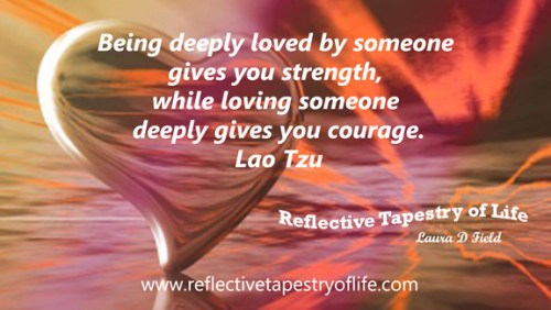 """Being deeply loved by someone gives you strength, while loving someone deeply gives you courage.""~ Lao Tzu ~"