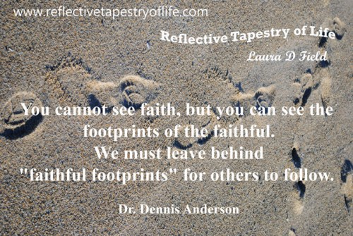 """You cannot see faith, but you can see the footprints of the faithful. We must leave behind ""faithful footprints"" for others to follow."" ~ Dr. Dennis Anderson  ~"