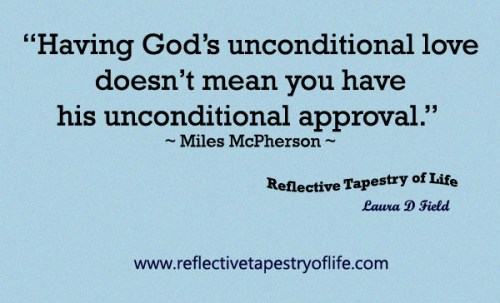 """Having God's unconditional love doesn't mean you have his unconditional approval.""  ~ Miles McPherson ~"