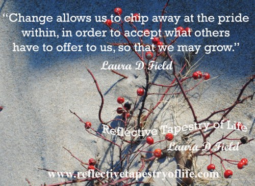 """Change allows us to chip away at the pride within, in order to accept what others have to offer to us, so that we may grow.""   ~ Laura D. Field ~"