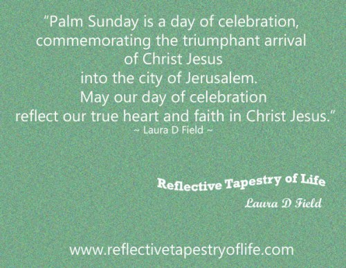 """Palm Sunday is a day of celebration, commemorating the triumphant arrival of Christ Jesus into the city of Jerusalem.   May our day of celebration reflect our true heart and faith in Christ Jesus.""  ~ Laura D, Field ~"