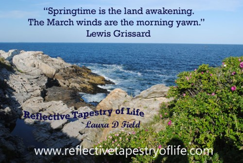 """Springtime is the land awakening.  The March winds are the morning yawn.""  Lewis Grissard Picture taken on a trip to the ocean last spring 2012"