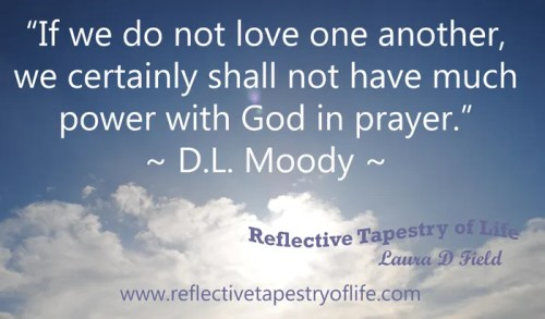 """If we do not love one another, we certainly shall not have much power with God in prayer."" ~ D.L. Moody ~"