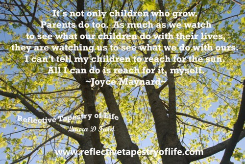 """It's not only children who grow.  Parents do too.  As much as we watch to see what our children do with their lives, they are watching us to see what we do with ours.  I can't tell my children to reach for the sun.  All I can do is reach for it, myself.""  ~ Joyce Maynard ~ Picture by Laura D. Field"