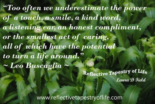 """Too often we underestimate the power of a touch, a smile, a kind word, a listening ear, an honest compliment, or the smallest act of caring, all of which have the potential to turn a life around."" ~ Leo Buscaglia ~"