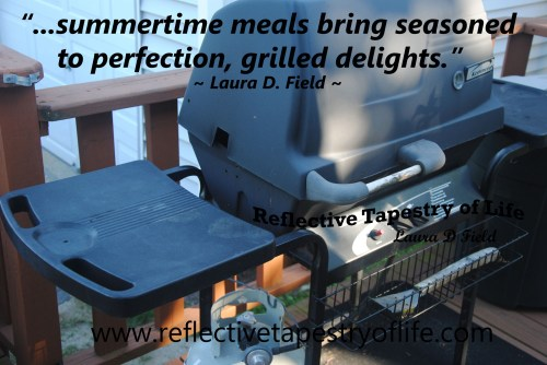 """...summertime meals bring seasoned to perfection, grilled delights.""  ~ Laura D. Field ~"