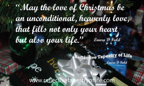 """May the love of Christmas be an unconditional, heavenly love, that fills not only your heart but also your life."" ~ Laura D. Field Reflective Tapestry of Life www.reflectivetapestryoflife.com"