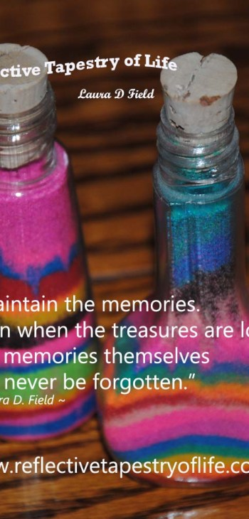 """Maintain the memories. Even when the treasures are lost the memories themselves will never be forgotten."" ~ Laura D. Field"