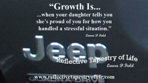 """Growth Is......when your daughter tells youshe's proud of you for how you handled a stressful situation."" ~ Laura D Field ~"