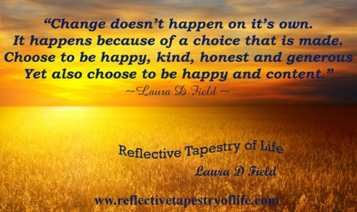 """Change doesn't happen on it's own.It happens because of a choice that is made.Choose to be happy, kind, honest and generousYet also choose to be happy and content.""~Laura D Field ~"