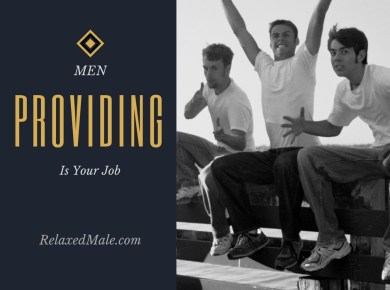 For the young men who read the relaxed male. Understand that your job is providing for your family and yourself.