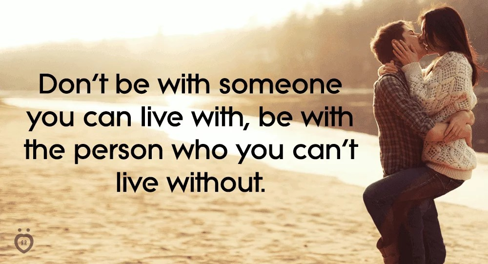 Be with someone who you cant live without