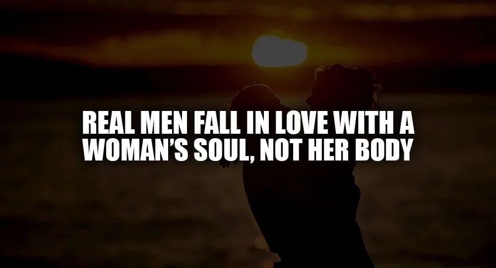 Real Men Fall In Love With A Woman's Soul, Not Her Body
