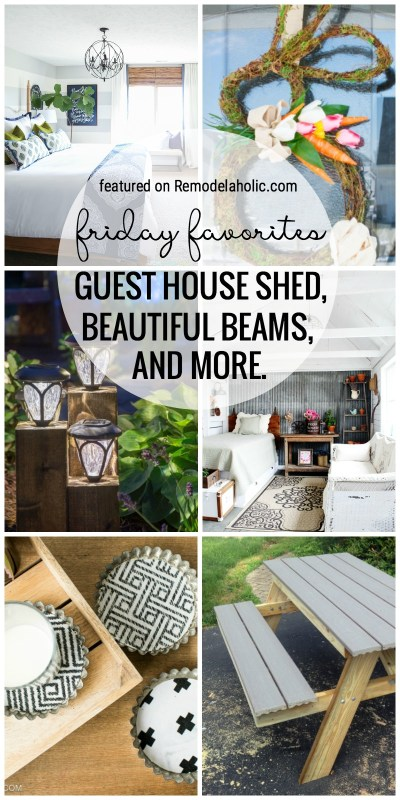 Friday Favorites Featured On Remodelaholic.com Guest House Shed, Beautiful Beams, Easter Bunny Wreath And So Much More.