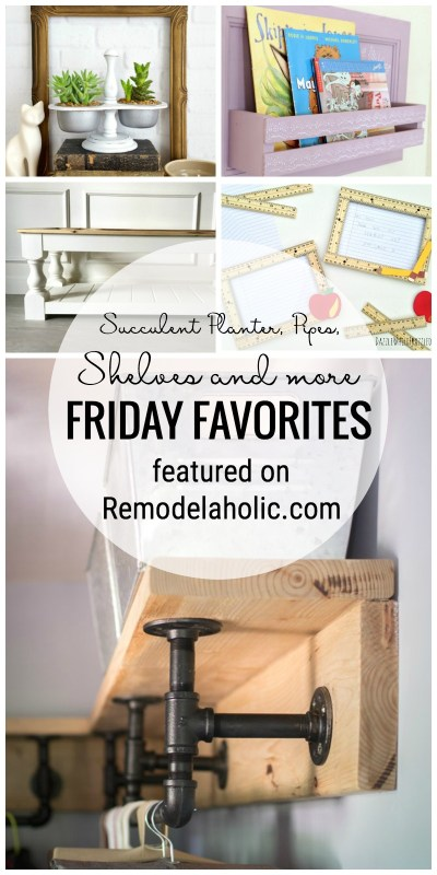 It's Time For Friday Favorites At Remodelaholic.com This Week We Are Sharing A Succulent Planter, Pipes, Shelves And More!