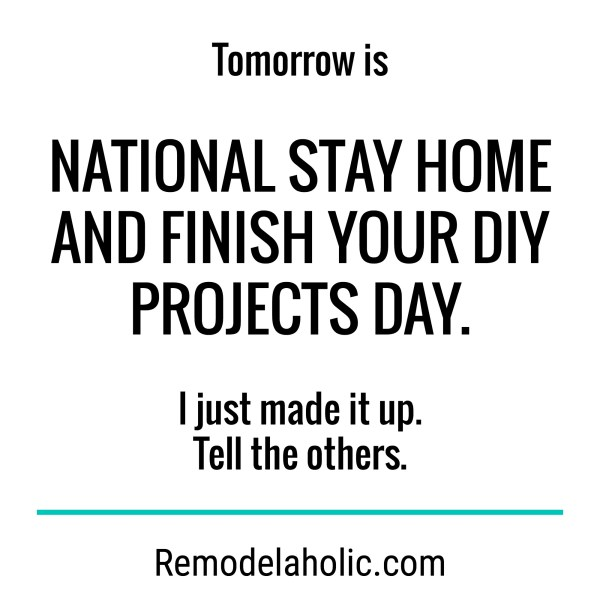 Tomorrow Is National Stay Home And Finish Your DIY Projects Day Meme Remodelaholic.com