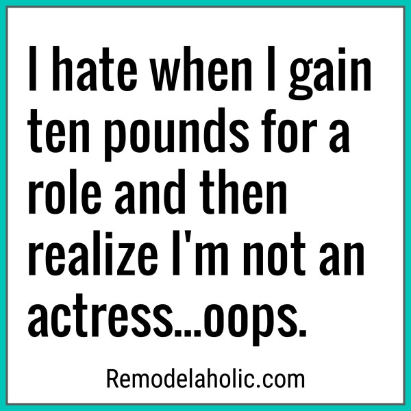 Gained Ten Pounds For A Role Meme Remodelaholic.com