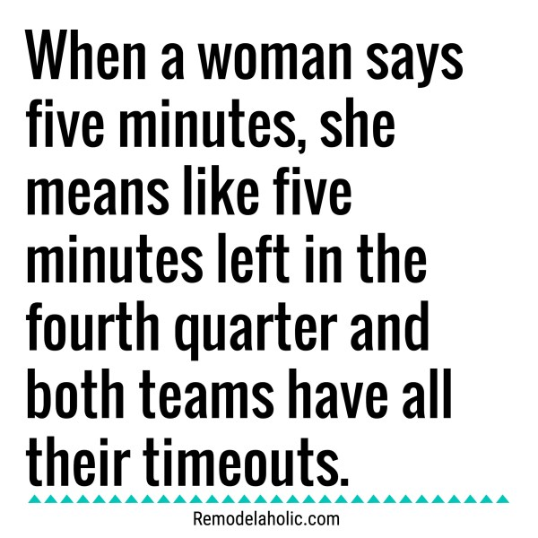 When A Woman Says Five Minutes It Is Like The End Of A Game With All The Timeouts Meme Remodelaholic.com