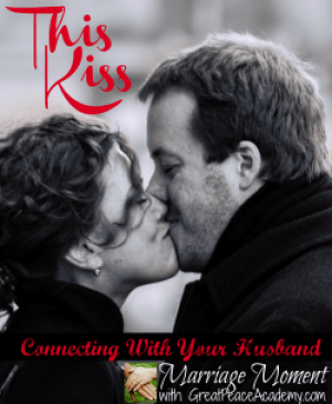 This Kiss, kissing your spouse purposefully: Marriage Moment by Renée at Great Peace Academy