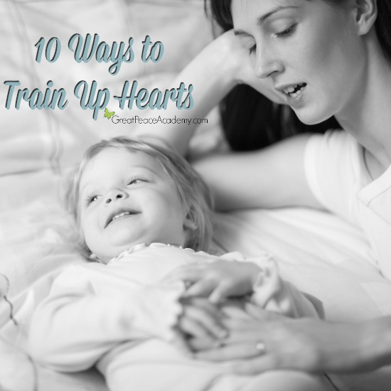 10 Ways to train up hearts for the Lord by Renée at Great Peace