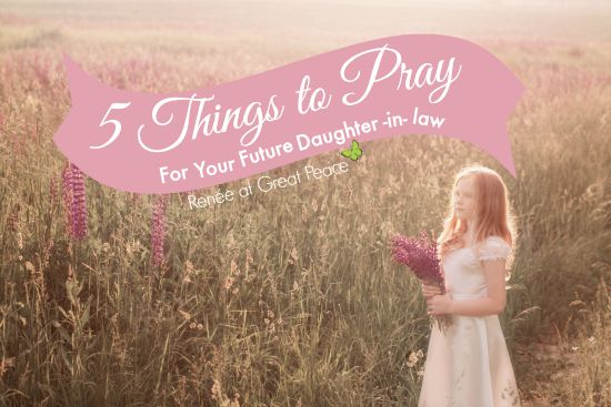 5 Things to Pray for your Future Daughter-in-Law | Renée at Great Peace