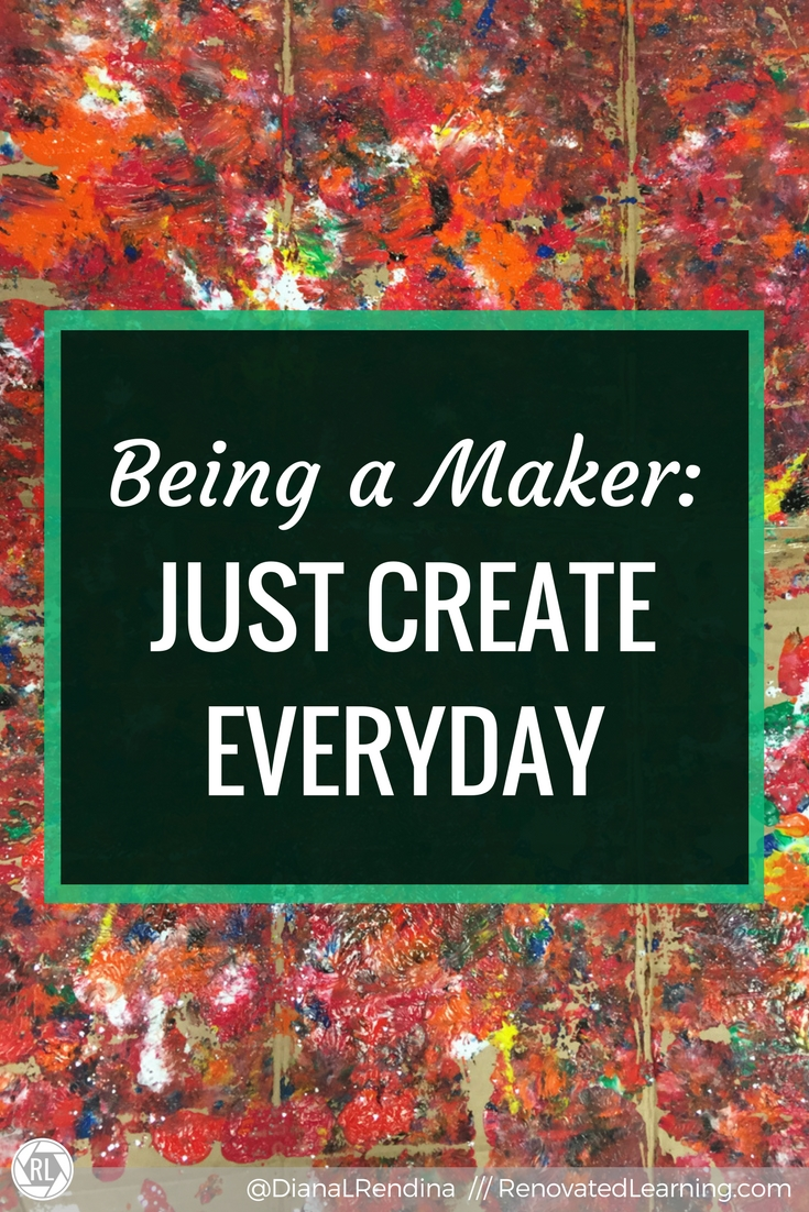 Being a Maker: Just Create Everyday: If you want to expand your creativity, create something everyday. Even if it sucks. Just keep building the habit. Now go make opportunities for your students to do this.