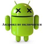 Андроид не включается. Что делать, если не включается смартфон?