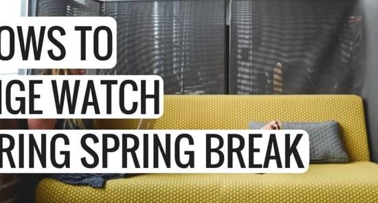 SHOWS TO BINGE WATCH DURING SPRING BREAK
