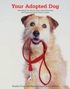 Your Adopted Dog: Everything You Need to Know About Rescuing and Caring for a Best Friend in Need, by Shelley Frost and Katerina Lorenzatos Makris