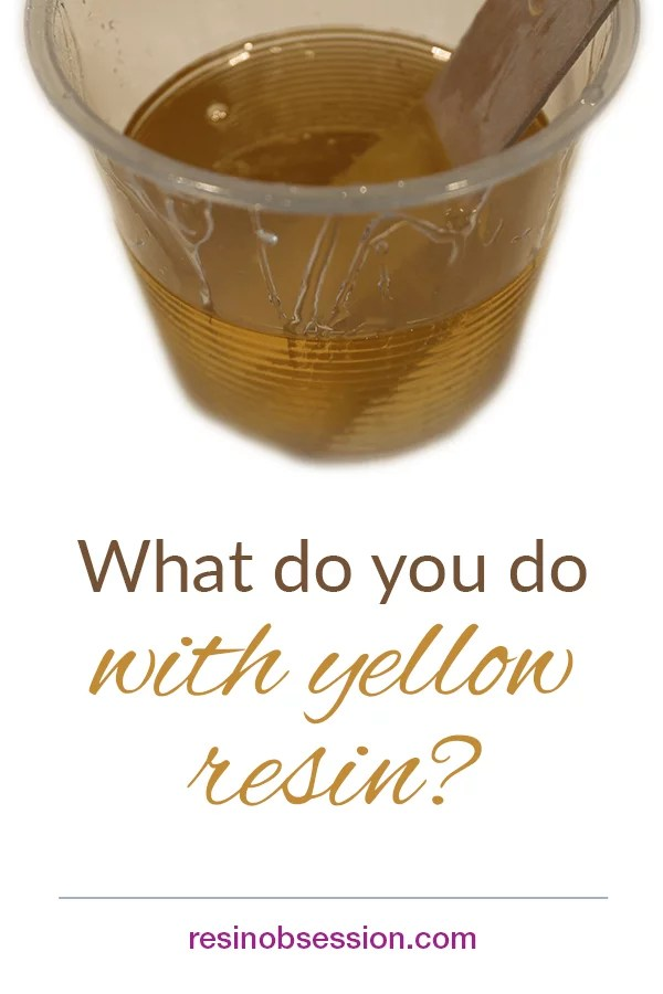 What to do with yellow resin