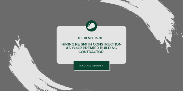 The Benefits Of Hiring RE Smith Construction As Your Premier Building Contractor