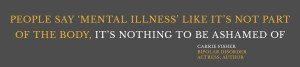"""""""People say mental illness like it's not part of the body, it's nothing to be ashamed of."""" Carrie Fisher, Bipolar disorder, actress, author"""