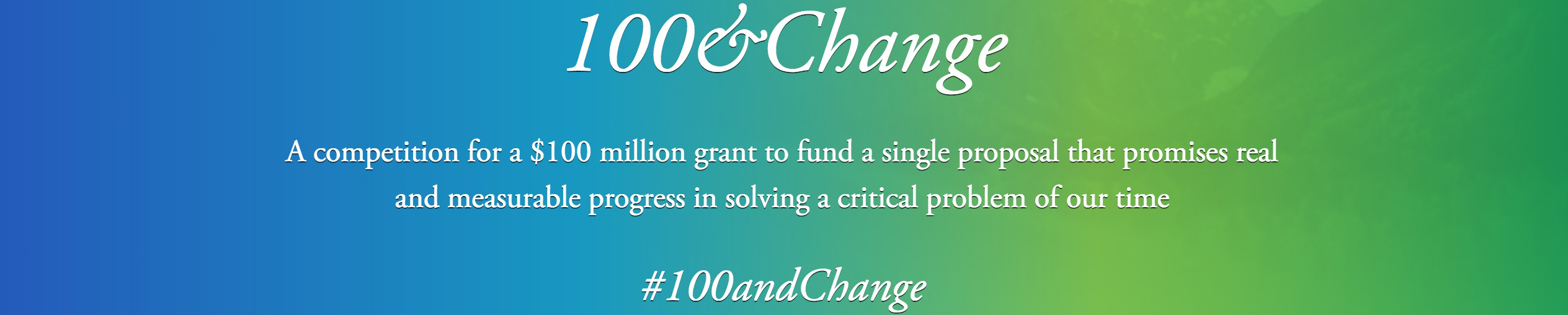 Text: 100&Change. A competition for a $100 million grant to fund a single proposal that promises real and measurable progress in solving a critical problem of our time. #100andChange