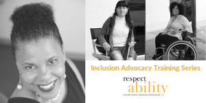 Photos of Donna Walton, Maria Perez and Tatiana Lee. Text: Inclusion Advocacy Training Series RespectAbility