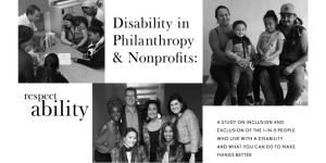 Disability in Philanthropy & Nonprofits: A study on inclusion and exclusion of the 1-in-5 people who live with a disability and what you can do to make things better. RespectAbility logo. Three images of diverse groups of people with disabilities