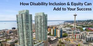 Aerial view of downtown Seattle with the space needle in the background. Text: How Disability Inclusion & Equity Can Add to Your Success