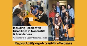 Including People with Disabilities in Nonprofits & Foundations Accessibility & Equity Webinar Series. RespectAbility.org/Accessibility-Webinars Two separate photos of diverse people with disabilities smiling together