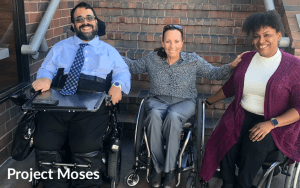 Matan Koch, Candace Cable and Tatiana Lee smiling together in front of a staircase. All three are wheelchair users. Text: Project Moses