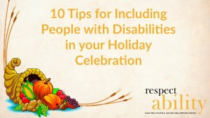 10 Tips for Including People with Disabilities in your Holiday Celebration. Graphic of a cornucopia with fruits and plants in it. Logo for RespectAbility