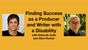 Headshots of Deborah Calla and Allen Rucker. Text: Finding Success as a Producer and Writer with a Disability with Deborah Calla and Allen Rucker