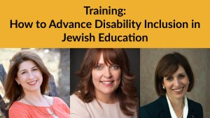 Headshots of Meredith Polsky Lianne Heller and Debbie Niderberg. Text: Training: How to Advance Disability Inclusion in Jewish Education.