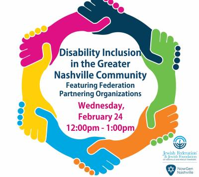 Disability Inclusion in the Greater Nashville Community featuring Federation partnering organizations. Wednesday, February 24 12 pm-1 pm. logos for NowGen Nashville and Jewish Federation and Jewish Foundation of Nashville and Middle Tennessee.