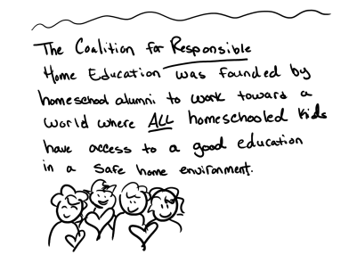 The Coalition for Responsible Home Education was founded by homeschool alumni to work toward a world where all homeschooled children have access to a good education in a safe home environment