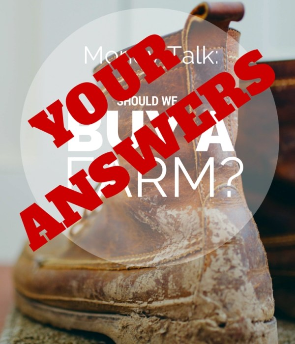Money Talk – Should We Buy the Farm – Your Answers!