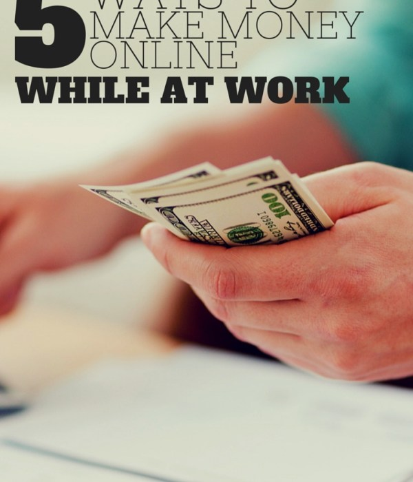 5 Ways to Make Money Online – While You're At Work!