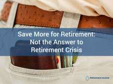 Save More for Retirement: Not the Answer to Retirement Crisis