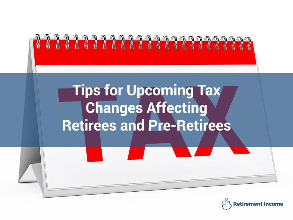 Tips for Upcoming Tax Changes Affecting Retirees and Pre-Retirees