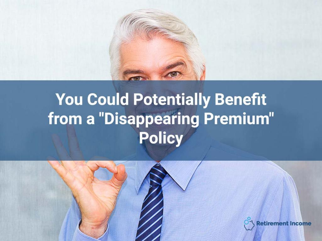"You Could Potentially Benefit from a ""Disappearing Premium"" Policy"