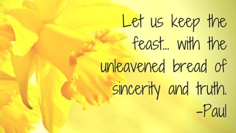 Let us keep the feast... with the unleavened bread of sincerity and truth.-Paul